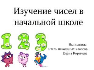 Выполнила: Учитель начальных классов Елена Коричева Изучение чисел в начально