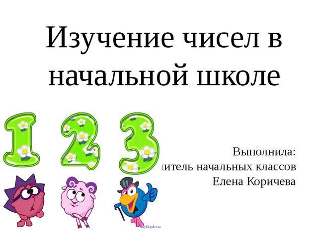 Выполнила: Учитель начальных классов Елена Коричева Изучение чисел в начально...