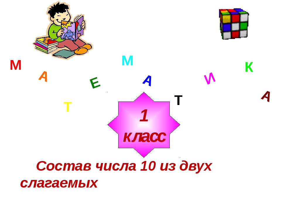 М А Т Е М А Т И К А 1 класс Состав числа 10 из двух слагаемых