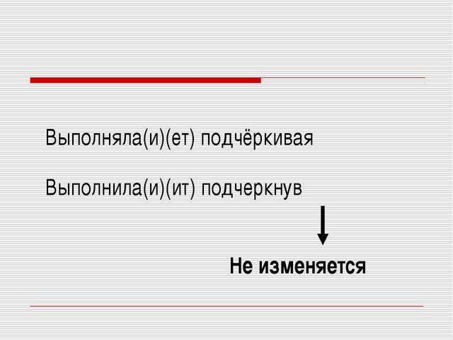 Выполняла(и)(ет) подчёркивая Выполнила(и)(ит) подчеркнув Не изменяется