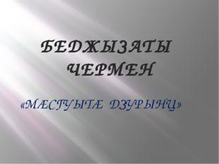 БЕДЖЫЗАТЫ ЧЕРМЕН «МÆСГУЫТÆ ДЗУРЫНЦ»