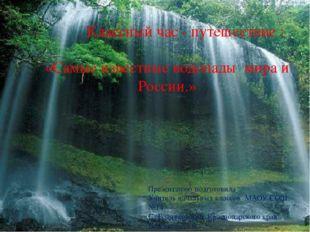 «Самые известные водопады мира и России.» Презентацию подготовила Учитель на