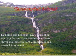 Тальниковый водопад Тальниковый водопад- самый высокий водопад России – распо