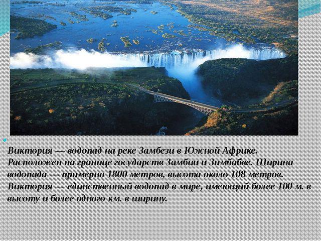 Виктория — водопад на реке Замбези в Южной Африке. Расположен на границе гос...