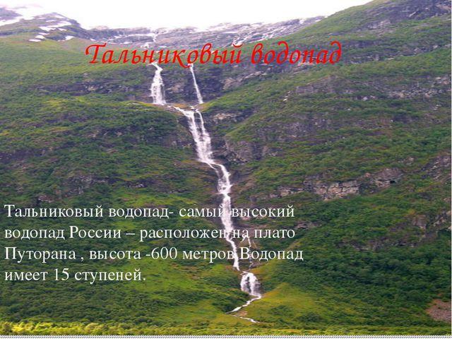 Тальниковый водопад Тальниковый водопад- самый высокий водопад России – распо...