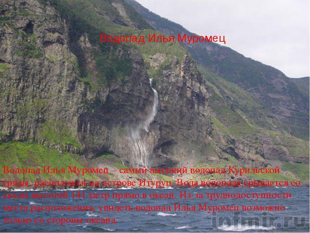Водопад Илья Муромец Водопад Илья Муромец – самый высокий водопад Курильской...