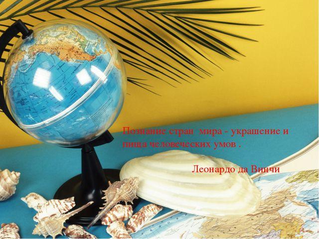Познание стран мира - украшение и пища человеческих умов . Леонардо да Винчи