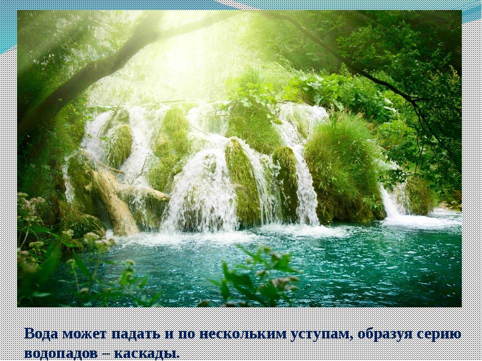 Вода может падать и по нескольким уступам, образуя серию водопадов – каскады.