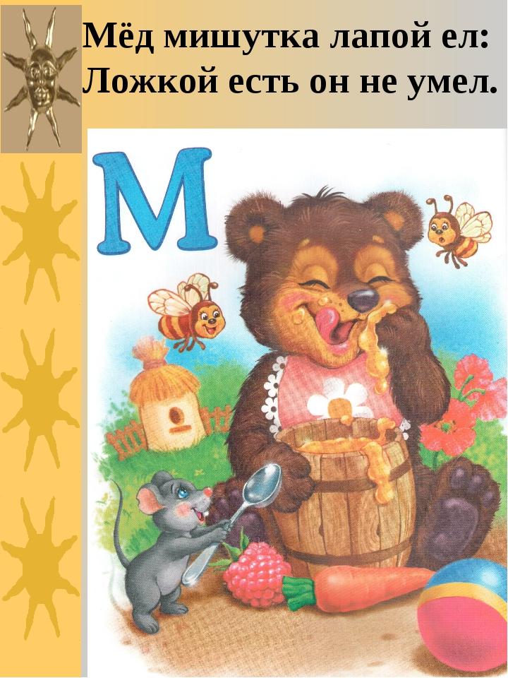 Мёд мишутка лапой ел: Ложкой есть он не умел.