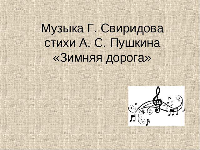 Музыка Г. Свиридова стихи А. С. Пушкина «Зимняя дорога»