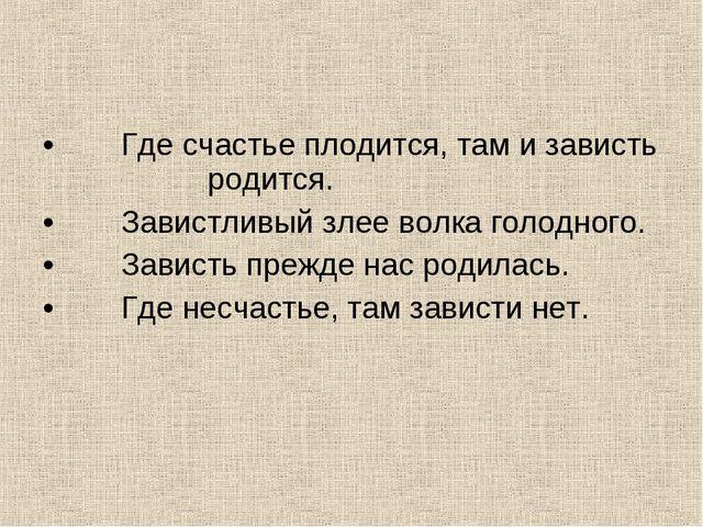 Где счастье плодится, там и зависть родится.  Завистливый злее волка голод...