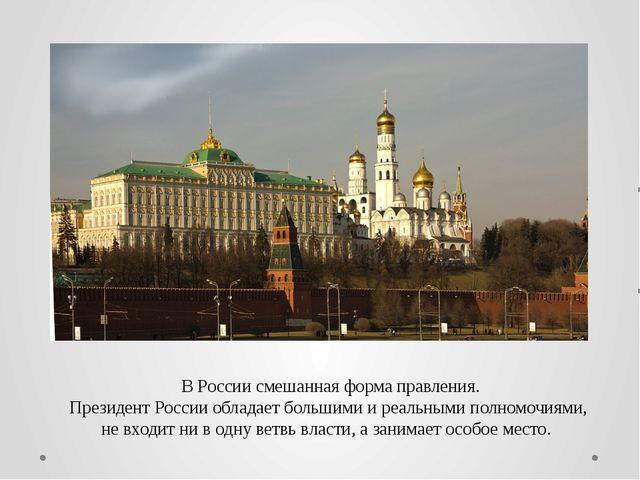 В России смешанная форма правления. Президент России обладает большими и реа...