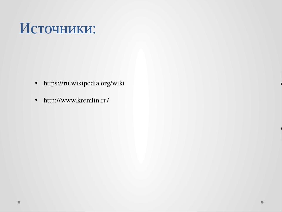 Источники: https://ru.wikipedia.org/wiki http://www.kremlin.ru/