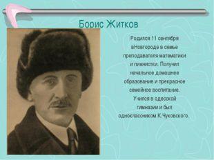 Борис Житков Родился 11 сентября вНовгороде в семье преподавателя математики