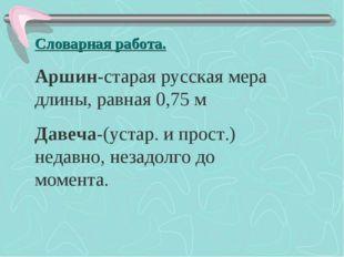 Словарная работа. Аршин-старая русская мера длины, равная 0,75 м Давеча-(уста