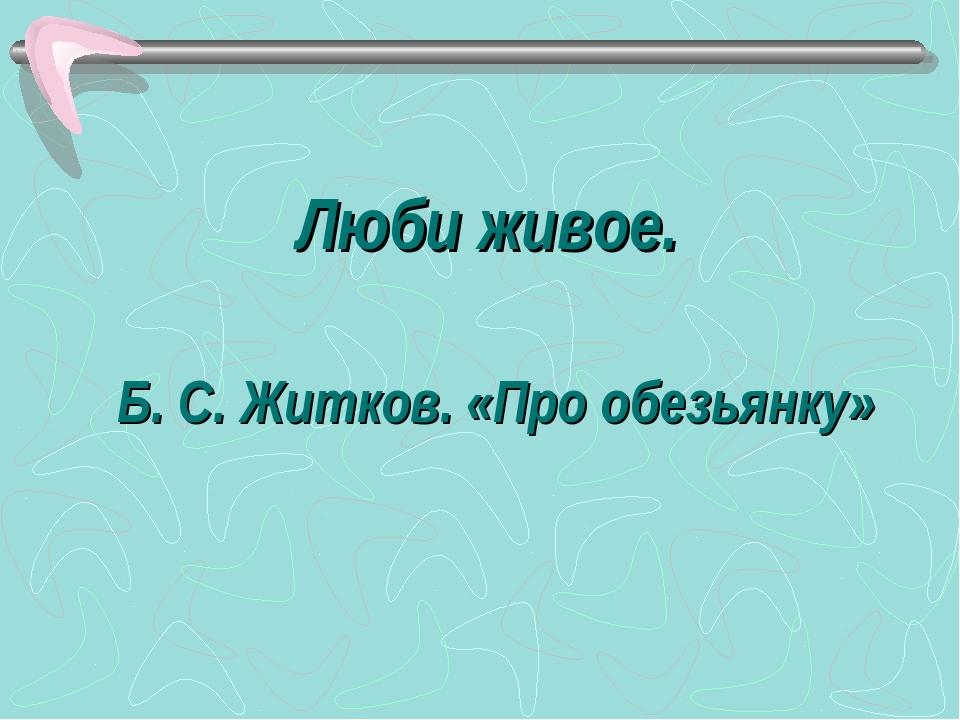 Люби живое. Б. С. Житков. «Про обезьянку»