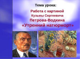 Тема урока: Работа с картиной Кузьмы Сергеевича Петрова-Водкина «Утренний на