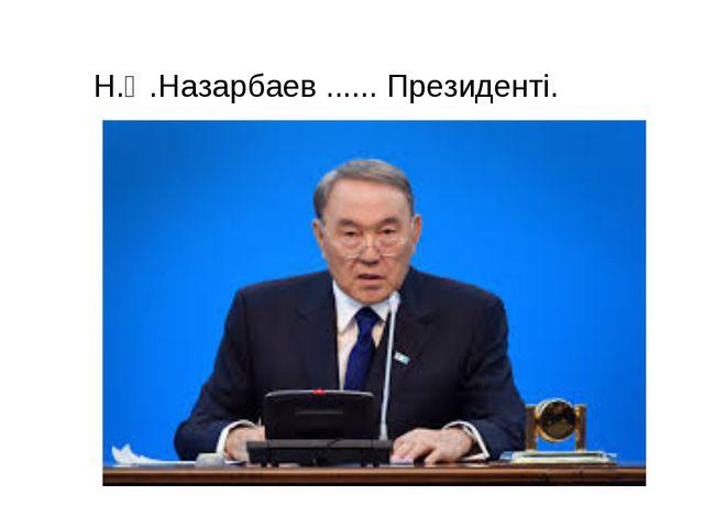 Н.Ә.Назарбаев ...... Президенті.
