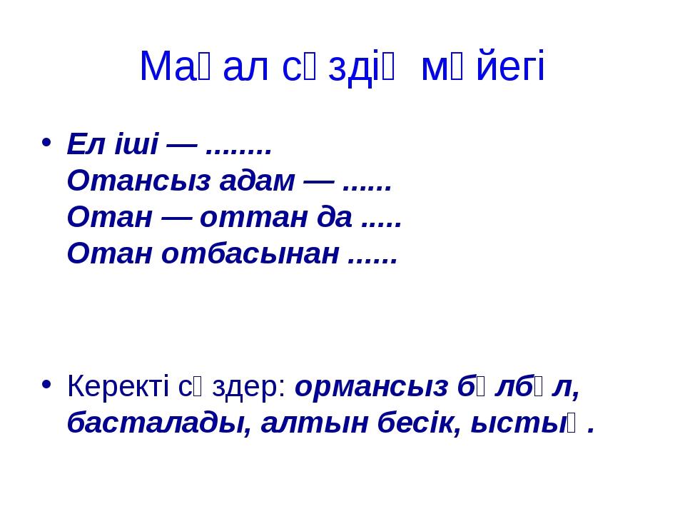 Мақал сөздің мәйегі Еліші— ........ Отансыз адам— ...... Отан— оттан да ....