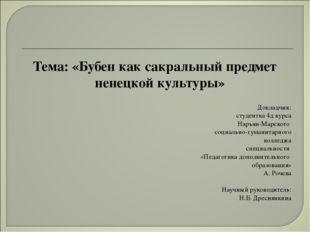 Тема: «Бубен как сакральный предмет ненецкой культуры» Докладчик: студентка 4