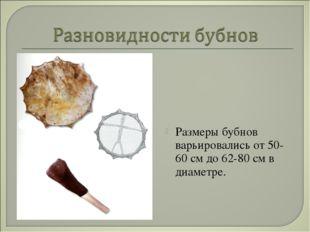Размеры бубнов варьировались от 50-60 см до 62-80 см в диаметре.