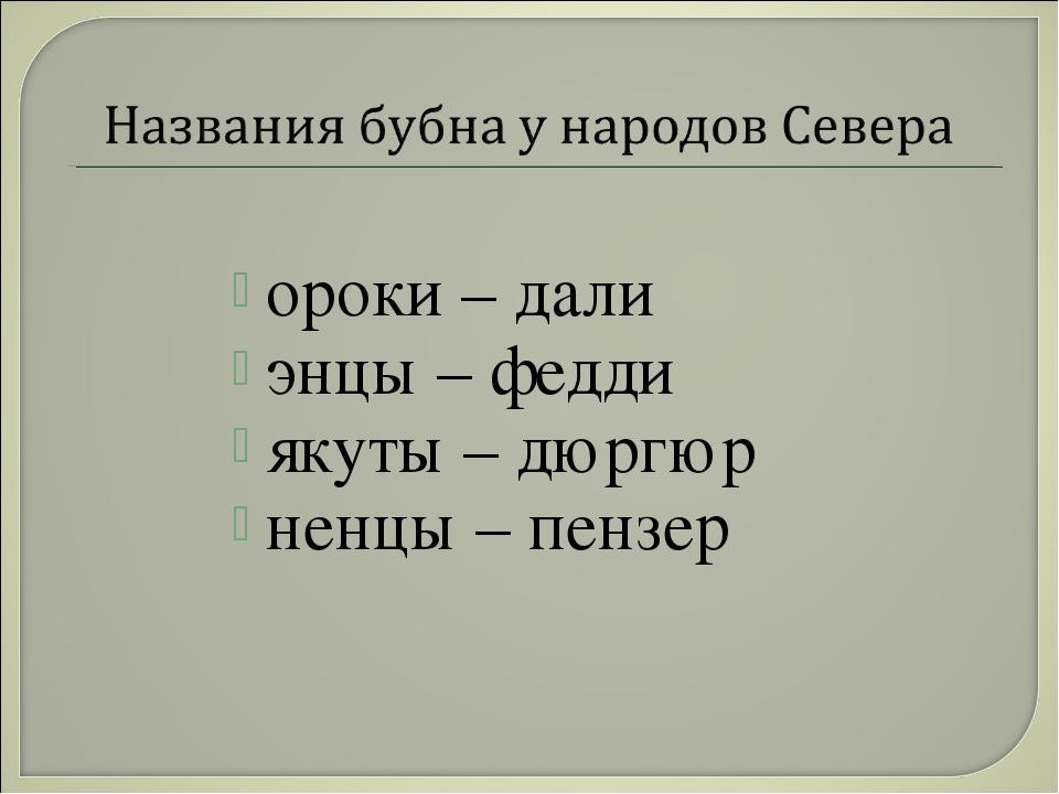 ороки – дали энцы – федди якуты – дюргюр ненцы – пензер