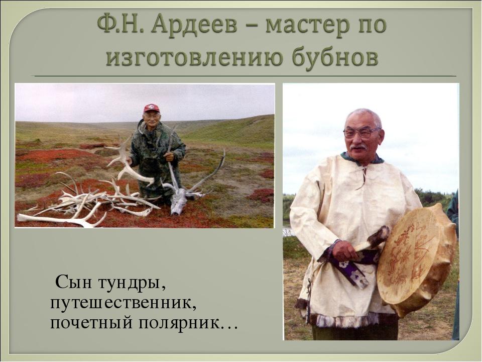 Сын тундры, путешественник, почетный полярник…