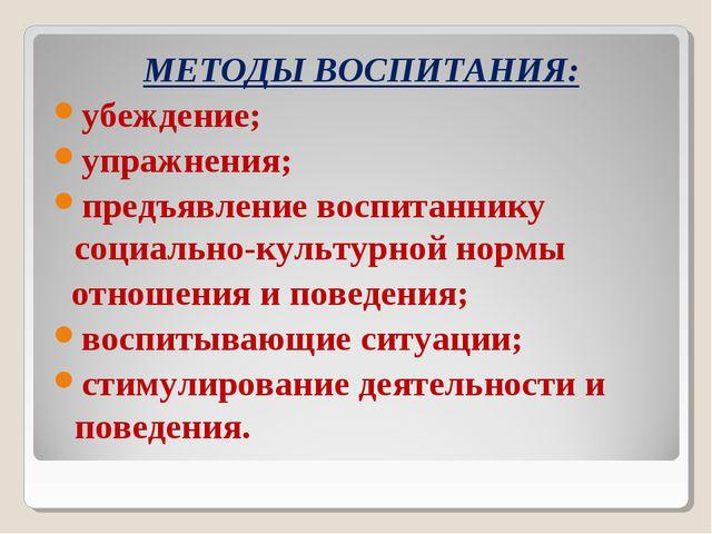 МЕТОДЫ ВОСПИТАНИЯ: убеждение; упражнения; предъявление воспитаннику социально...
