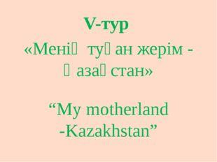 """V-тур «Менің туған жерім - Қазақстан» """"My motherland -Kazakhstan"""""""