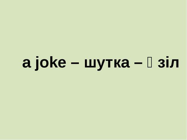 a joke – шутка – әзіл