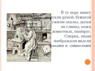 В ту пору книгу писали рукой, бумагой служили скалы, доски из глины, кожа жив