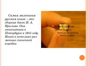 Самая маленькая русская книга – это сборник басен И. А. Крылова. Она отпечат