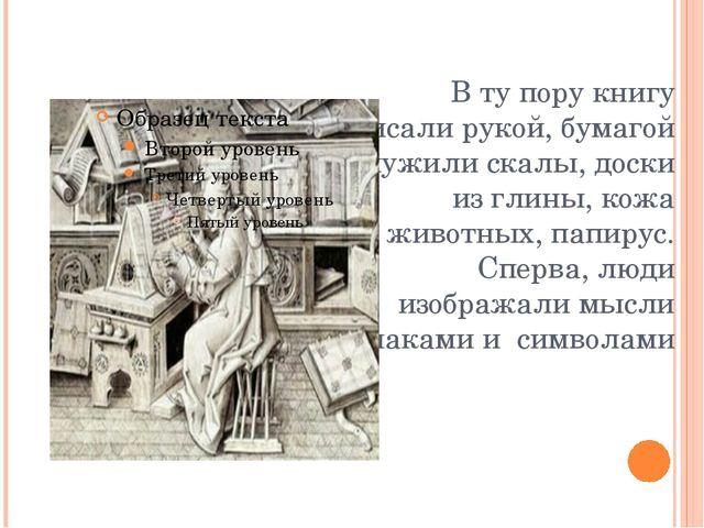 В ту пору книгу писали рукой, бумагой служили скалы, доски из глины, кожа жив...