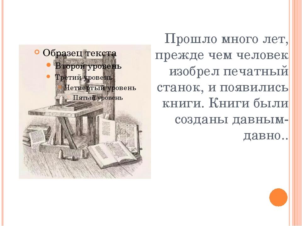 Прошло много лет, прежде чем человек изобрел печатный станок, и появились кни...