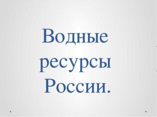 Водные ресурсы России.
