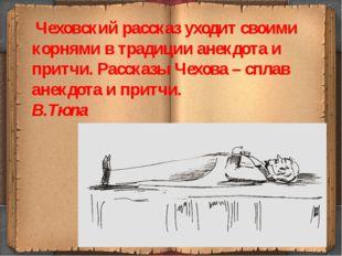 Чеховский рассказ уходит своими корнями в традиции анекдота и притчи. Расска