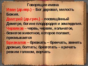Говорящие имена Иван (др.евр.) – Бог даровал, милость Божия. Дмитрий (др.гре