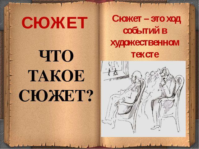СЮЖЕТ ЧТО ТАКОЕ СЮЖЕТ? Сюжет – это ход событий в художественном тексте