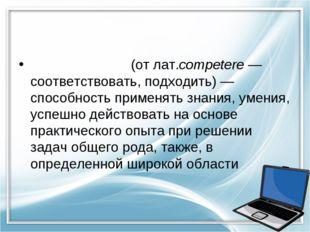 Компете́нция(отлат.competere— соответствовать, подходить)— способность пр
