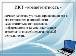 ИКТ –компетентность - личное качество учителя, проявляющееся в его готовности