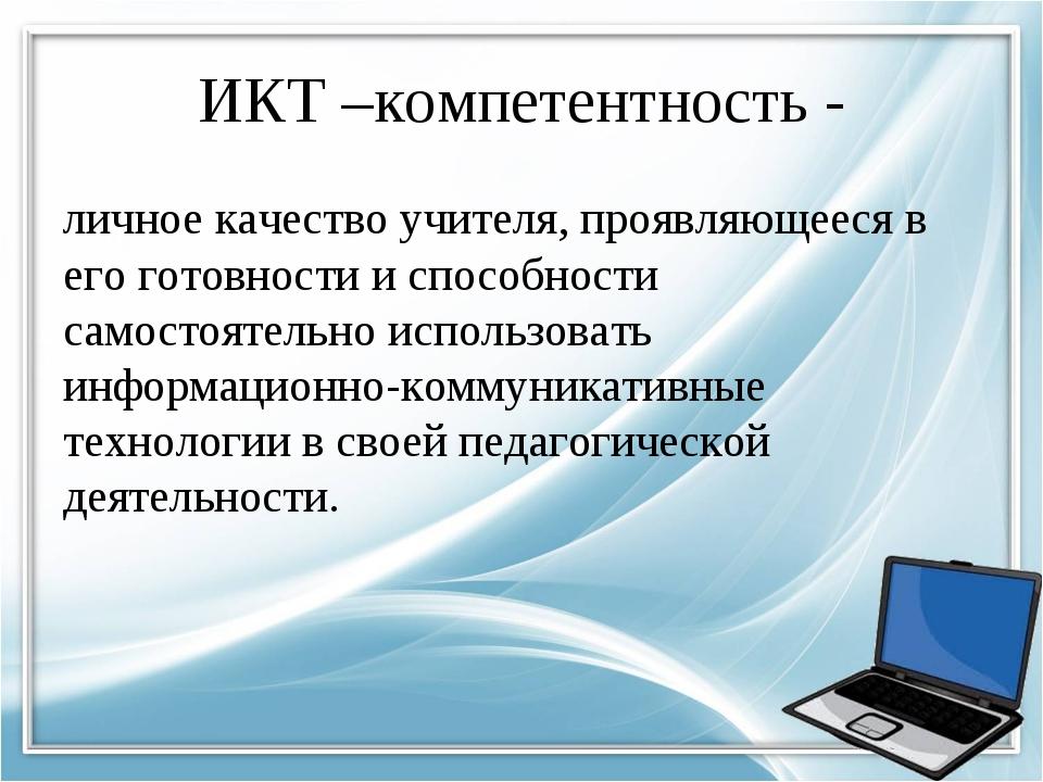ИКТ –компетентность - личное качество учителя, проявляющееся в его готовности...