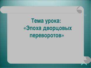 Тема урока: «Эпоха дворцовых переворотов»