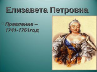 Елизавета Петровна Правление – 1741-1761год