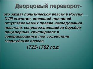 Дворцовый переворот- это захват политической власти в России XVIII столетия,