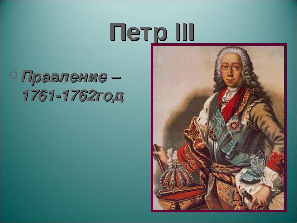 Петр III Правление – 1761-1762год