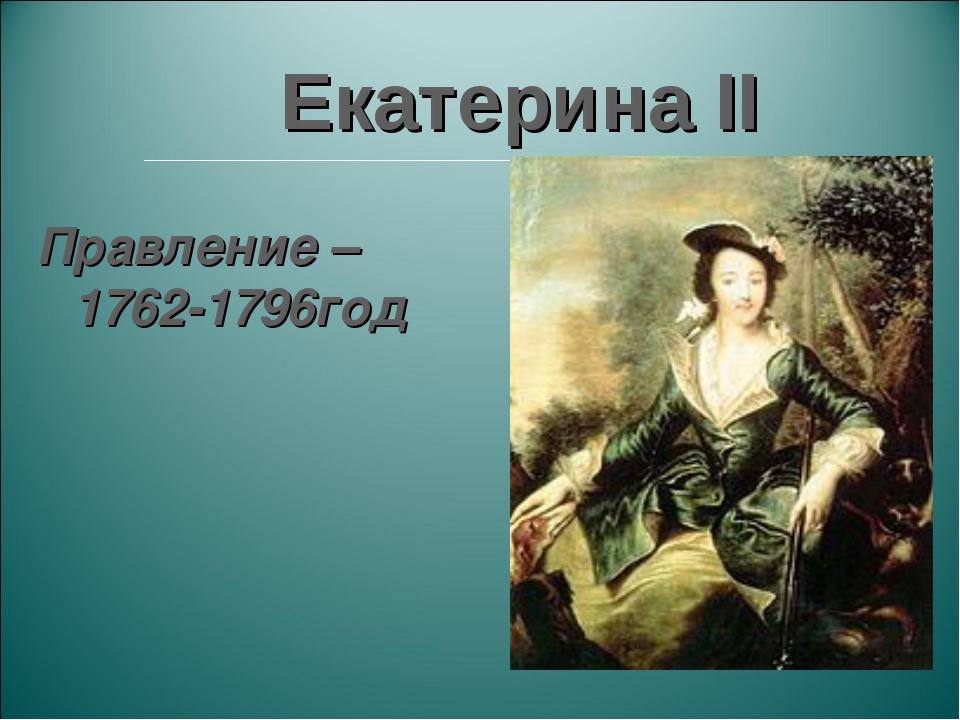 Екатерина II Правление – 1762-1796год