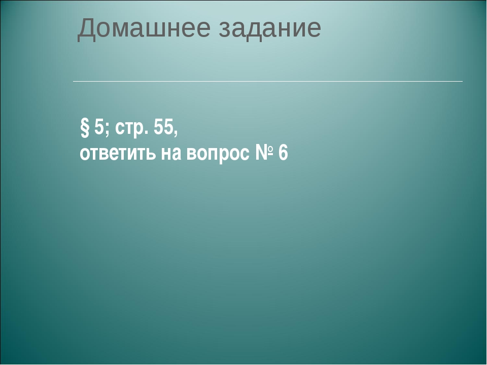 Домашнее задание § 5; стр. 55, ответить на вопрос № 6