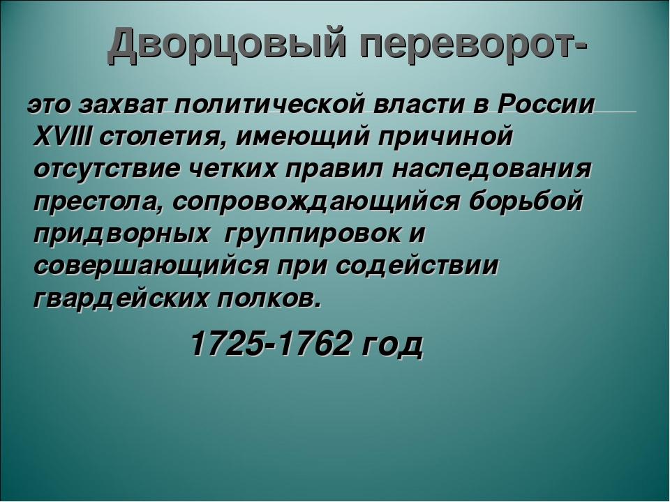Дворцовый переворот- это захват политической власти в России XVIII столетия,...