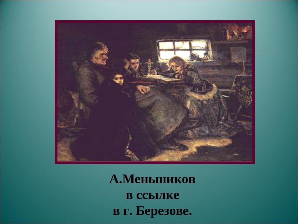 А.Меньшиков в ссылке в г. Березове.