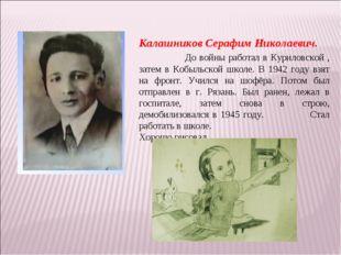 Калашников Серафим Николаевич. До войны работал в Куриловской , затем в Кобыл